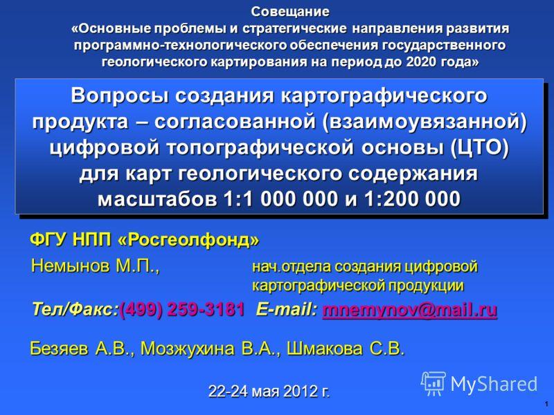 1 Вопросы создания картографического продукта – согласованной (взаимоувязанной) цифровой топографической основы (ЦТО) для карт геологического содержания масштабов 1:1 000 000 и 1:200 000 Тел/Факс:(499) 259-3181 E-mail: mnemynov@mail.ru mnemynov@mail.