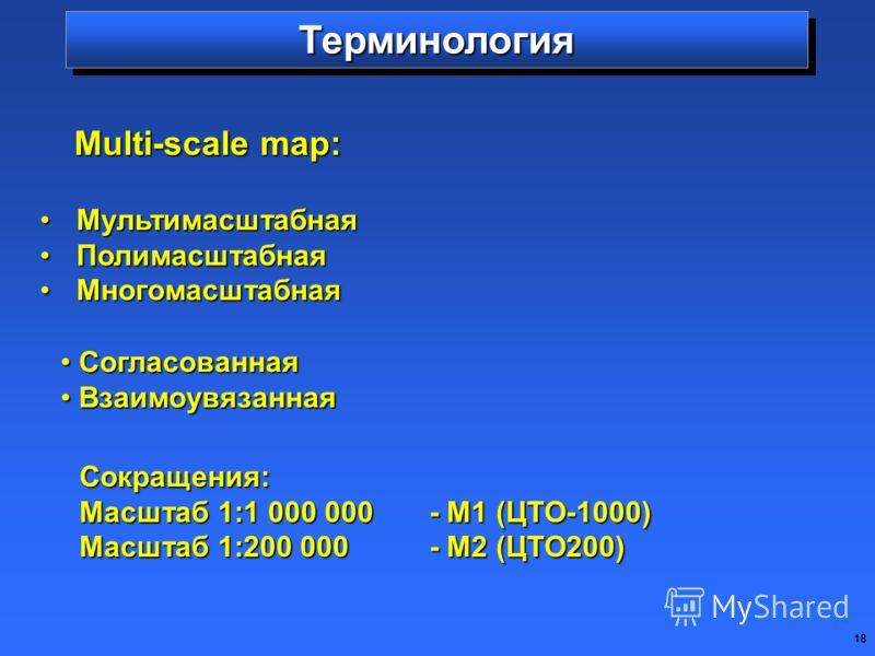 18 ТерминологияТерминология МультимасштабнаяМультимасштабная ПолимасштабнаяПолимасштабная МногомасштабнаяМногомасштабная Multi-scale map: Согласованная Согласованная Взаимоувязанная Взаимоувязанная Сокращения: Масштаб 1:1 000 000- М1 (ЦТО-1000) Масшт