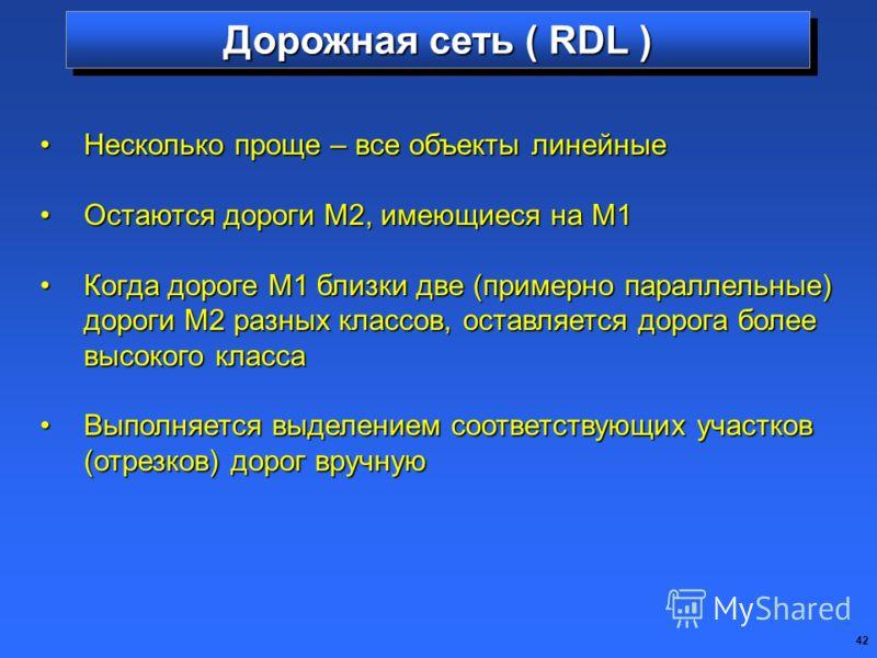 42 Дорожная сеть ( RDL ) Несколько проще – все объекты линейныеНесколько проще – все объекты линейные Остаются дороги М2, имеющиеся на М1Остаются дороги М2, имеющиеся на М1 Когда дороге М1 близки две (примерно параллельные) дороги М2 разных классов,