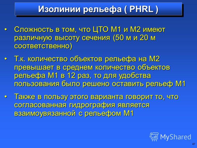 47 Изолинии рельефа ( PHRL ) Сложность в том, что ЦТО М1 и М2 имеют различную высоту сечения (50 м и 20 м соответственно)Сложность в том, что ЦТО М1 и М2 имеют различную высоту сечения (50 м и 20 м соответственно) Т.к. количество объектов рельефа на