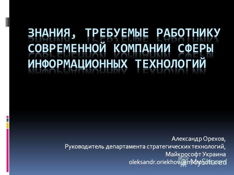 Александр Орехов, Руководитель департамента стратегических технологий, Майкрософт Украина oleksandr.oriekhov@microsoft.com