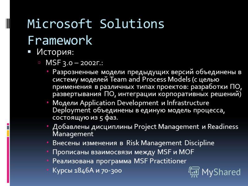 Microsoft Solutions Framework История: MSF 3.0 – 2002г.: Разрозненные модели предыдущих версий объединены в систему моделей Team and Process Models (с целью применения в различных типах проектов: разработки ПО, развертывания ПО, интеграции корпоратив