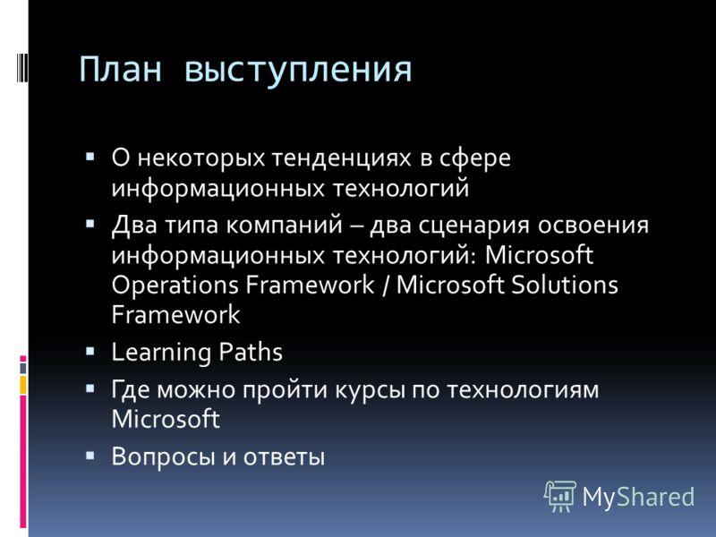 План выступления О некоторых тенденциях в сфере информационных технологий Два типа компаний – два сценария освоения информационных технологий: Microsoft Operations Framework / Microsoft Solutions Framework Learning Paths Где можно пройти курсы по тех