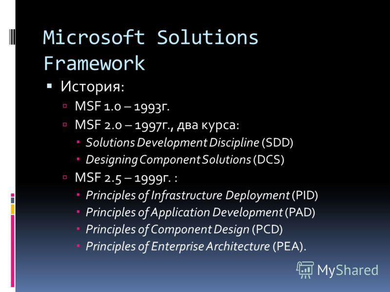 Microsoft Solutions Framework История: MSF 1.0 – 1993г. MSF 2.0 – 1997г., два курса: Solutions Development Discipline (SDD) Designing Component Solutions (DCS) MSF 2.5 – 1999г. : Principles of Infrastructure Deployment (PID) Principles of Application