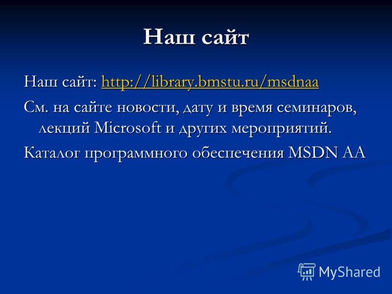 Наш сайт Наш сайт: http://library.bmstu.ru/msdnaa http://library.bmstu.ru/msdnaa См. на сайте новости, дату и время семинаров, лекций Microsoft и других мероприятий. Каталог программного обеспечения MSDN AA