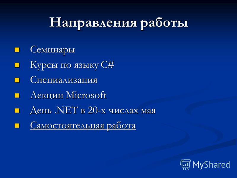 Направления работы Семинары Семинары Курсы по языку C# Курсы по языку C# Специализация Специализация Лекции Microsoft Лекции Microsoft День.NET в 20-х числах мая День.NET в 20-х числах мая Самостоятельная работа Самостоятельная работа