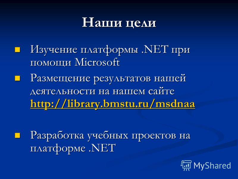 Наши цели Изучение платформы.NET при помощи Microsoft Изучение платформы.NET при помощи Microsoft Размещение результатов нашей деятельности на нашем сайте http://library.bmstu.ru/msdnaa Размещение результатов нашей деятельности на нашем сайте http://
