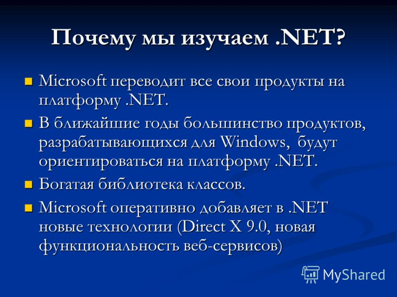 Почему мы изучаем.NET? Microsoft переводит все свои продукты на платформу.NET. Microsoft переводит все свои продукты на платформу.NET. В ближайшие годы большинство продуктов, разрабатывающихся для Windows, будут ориентироваться на платформу.NET. В бл