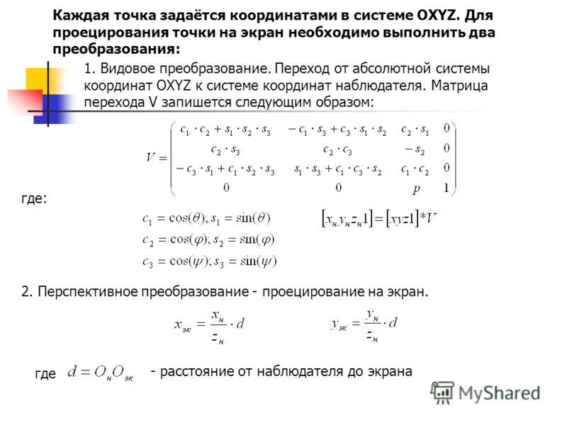 Каждая точка задаётся координатами в системе OXYZ. Для проецирования точки на экран необходимо выполнить два преобразования: 1. Видовое преобразование. Переход от абсолютной системы координат OXYZ к системе координат наблюдателя. Матрица перехода V з