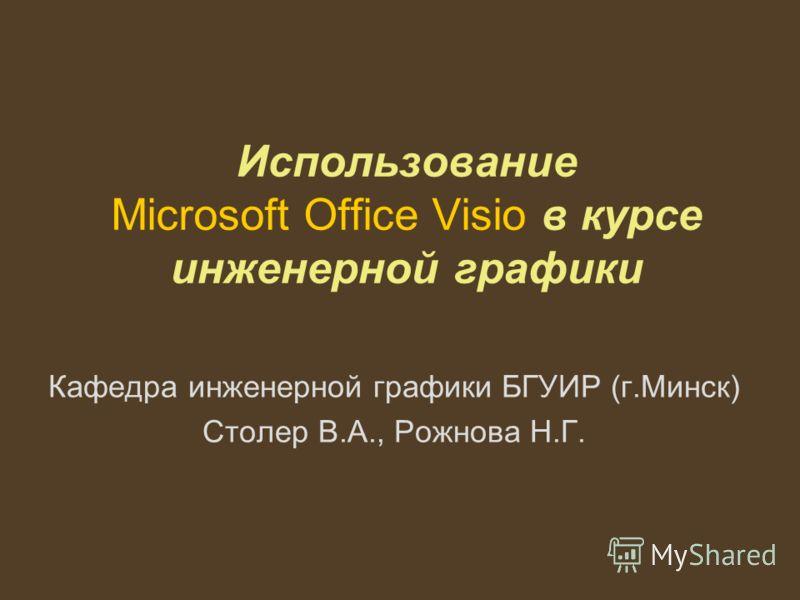 Использование Microsoft Office Visio в курсе инженерной графики Кафедра инженерной графики БГУИР (г.Минск) Столер В.А., Рожнова Н.Г.