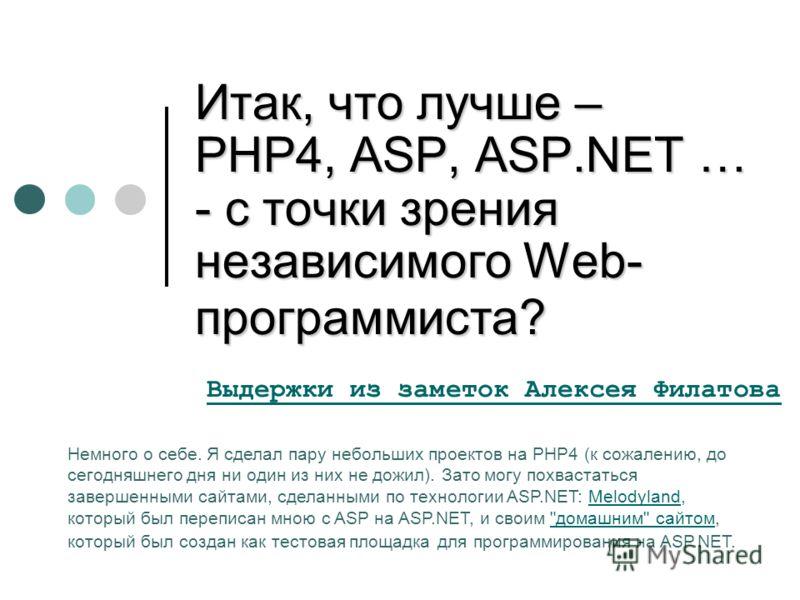 Итак, что лучше – PHP4, ASP, ASP.NET … - с точки зрения независимого Web- программиста? Выдержки из заметок Алексея Филатова Немного о себе. Я сделал пару небольших проектов на PHP4 (к сожалению, до сегодняшнего дня ни один из них не дожил). Зато мог