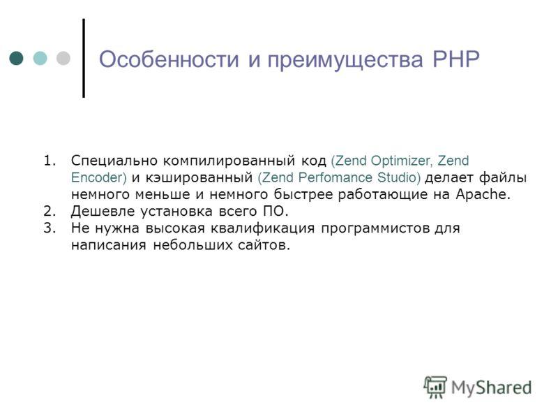 Особенности и преимущества PHP 1.Специально компилированный код (Zend Optimizer, Zend Encoder) и кэшированный (Zend Perfomance Studio) делает файлы немного меньше и немного быстрее работающие на Apache. 2.Дешевле установка всего ПО. 3.Не нужна высока
