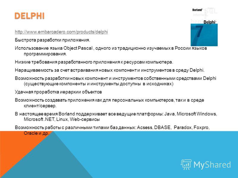 DELPHI http://www.embarcadero.com/products/delphi Быстрота разработки приложения. Использование языка Object Pascal, одного из традиционно изучаемых в России языков программирования. Hизкие требования разработанного приложения к ресурсам компьютера.