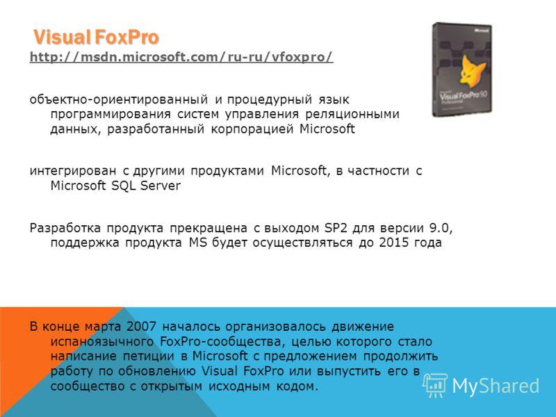 Visual FoxPro http://msdn.microsoft.com/ru-ru/vfoxpro/ объектно-ориентированный и процедурный язык программирования систем управления реляционными базами данных, разработанный корпорацией Microsoft интегрирован с другими продуктами Microsoft, в частн