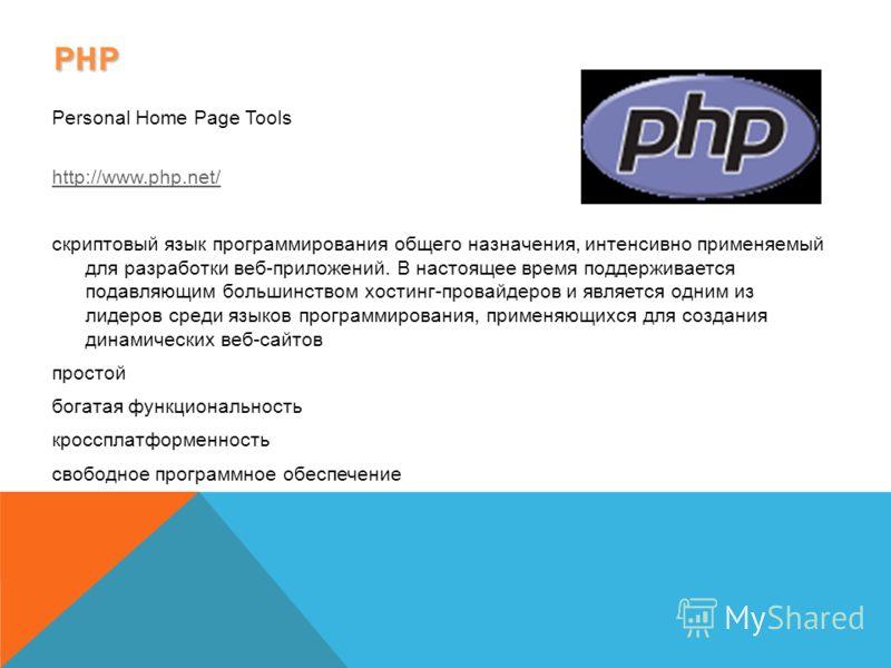 PHP Personal Home Page Tools http://www.php.net/ скриптовый язык программирования общего назначения, интенсивно применяемый для разработки веб-приложений. В настоящее время поддерживается подавляющим большинством хостинг-провайдеров и является одним