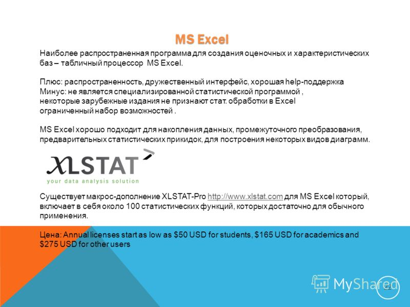 MS Excel 22 Наиболее распространенная программа для создания оценочных и характеристических баз – табличный процессор MS Excel. Плюс: распространенность, дружественный интерфейс, хорошая help-поддержка Минус: не является специализированной статистиче