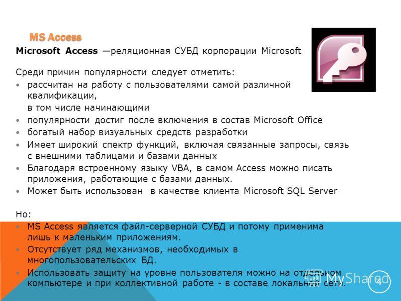 MS Access 4 Microsoft Access реляционная СУБД корпорации Microsoft Среди причин популярности следует отметить: рассчитан на работу с пользователями самой различной квалификации, в том числе начинающими популярности достиг после включения в состав Mic