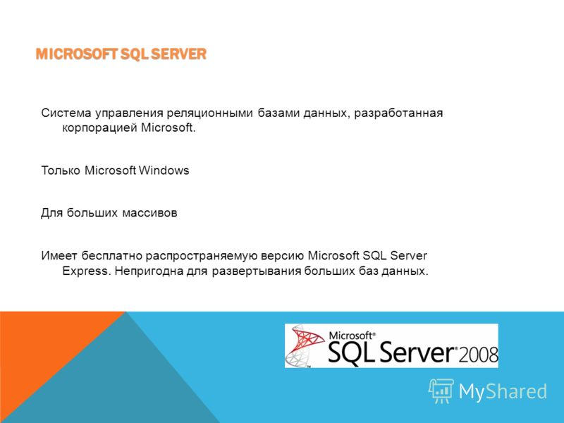 MICROSOFT SQL SERVER Система управления реляционными базами данных, разработанная корпорацией Microsoft. Только Microsoft Windows Для больших массивов Имеет бесплатно распространяемую версию Microsoft SQL Server Express. Непригодна для развертывания