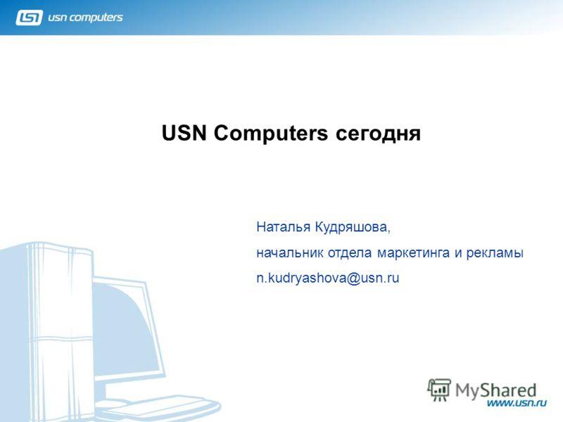 USN Computers сегодня 1 Наталья Кудряшова, начальник отдела маркетинга и рекламы n.kudryashova@usn.ru
