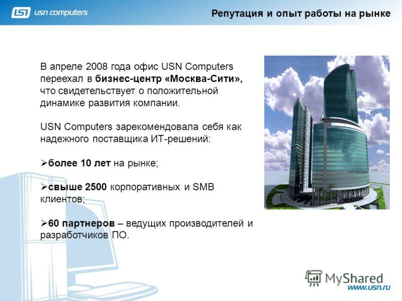 Репутация и опыт работы на рынке 1 В апреле 2008 года офис USN Computers переехал в бизнес-центр «Москва-Сити», что свидетельствует о положительной динамике развития компании. USN Computers зарекомендовала себя как надежного поставщика ИТ-решений: бо