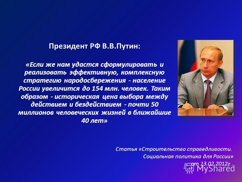 Президент РФ В.В.Путин: «Если же нам удастся сформулировать и реализовать эффективную, комплексную стратегию народосбережения - население России увеличится до 154 млн. человек. Таким образом - историческая цена выбора между действием и бездействием -