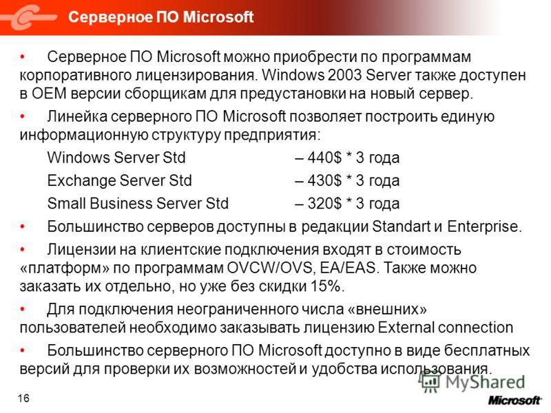 Серверное ПО Microsoft 16 Серверное ПО Microsoft можно приобрести по программам корпоративного лицензирования. Windows 2003 Server также доступен в OEM версии сборщикам для предустановки на новый сервер. Линейка серверного ПО Microsoft позволяет пост