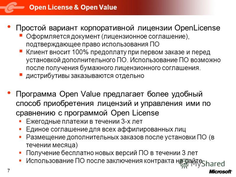 7 Open License & Open Value Простой вариант корпоративной лицензии OpenLicense Оформляется документ (лицензионное соглашение), подтверждающее право использования ПО Клиент вносит 100% предоплату при первом заказе и перед установкой дополнительного ПО