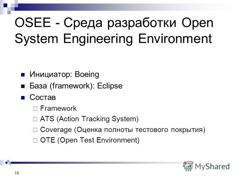 OSEE - Среда разработки Open System Engineering Environment Инициатор: Boeing База (framework): Eclipse Состав Framework ATS (Action Tracking System) Coverage (Оценка полноты тестового покрытия) OTE (Open Test Environment) 18