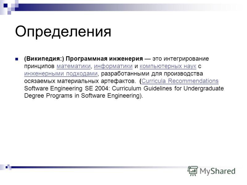 Определения (Википедия:) Программная инженерия это интегрирование принципов математики, информатики и компьютерных наук с инженерными подходами, разработанными для производства осязаемых материальных артефактов. (Curricula Recommendations Software En
