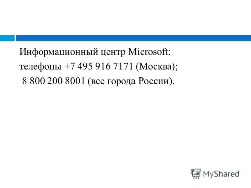Информационный центр Microsoft: телефоны +7 495 916 7171 (Москва); 8 800 200 8001 (все города России).