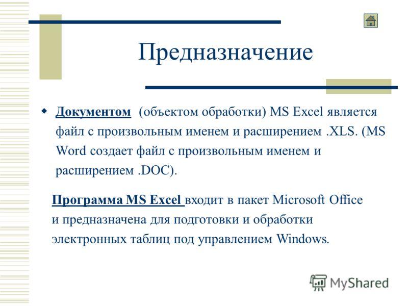 Предназначение Документом (объектом обработки) MS Excel является файл с произвольным именем и расширением.XLS. (MS Word создает файл с произвольным именем и расширением.DOC). Программа MS Excel входит в пакет Microsoft Office и предназначена для подг