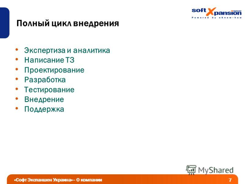 Полный цикл внедрения Экспертиза и аналитика Написание ТЗ Проектирование Разработка Тестирование Внедрение Поддержка «Софт Экспаншен Украина»– О компании 7