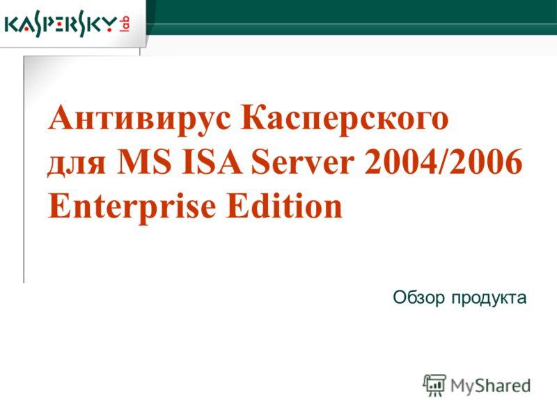 Антивирус Касперского для MS ISA Server 2004/2006 Enterprise Edition Обзор продукта