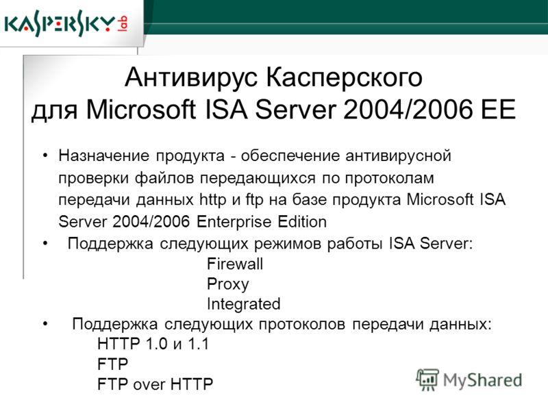 Антивирус Касперского для Microsoft ISA Server 2004/2006 EE Назначение продукта - обеспечение антивирусной проверки файлов передающихся по протоколам передачи данных http и ftp на базе продукта Microsoft ISA Server 2004/2006 Enterprise Edition Поддер