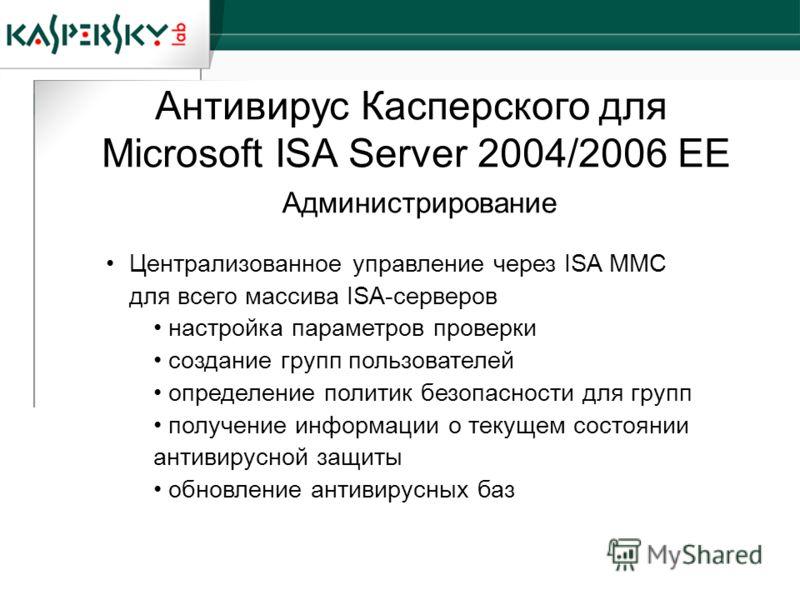 Антивирус Касперского для Microsoft ISA Server 2004/2006 EE Централизованное управление через ISA MMC для всего массива ISA-серверов настройка параметров проверки создание групп пользователей определение политик безопасности для групп получение инфор