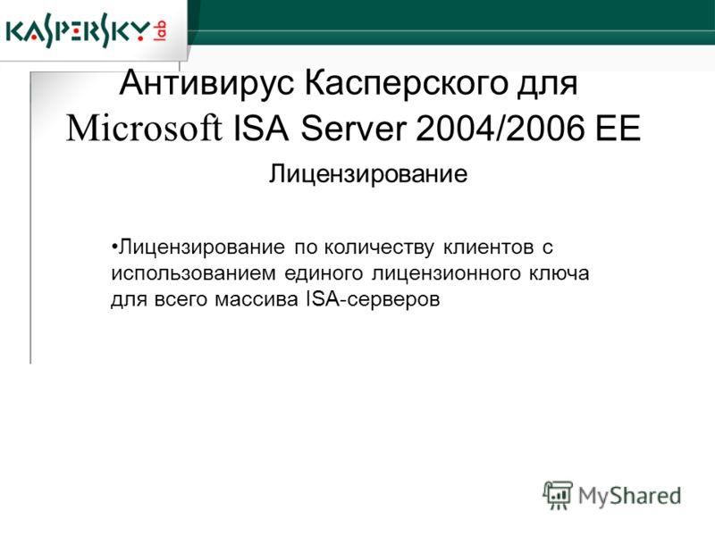 Антивирус Касперского для Microsoft ISA Server 2004/2006 EE Лицензирование по количеству клиентов с использованием единого лицензионного ключа для всего массива ISA-серверов Лицензирование