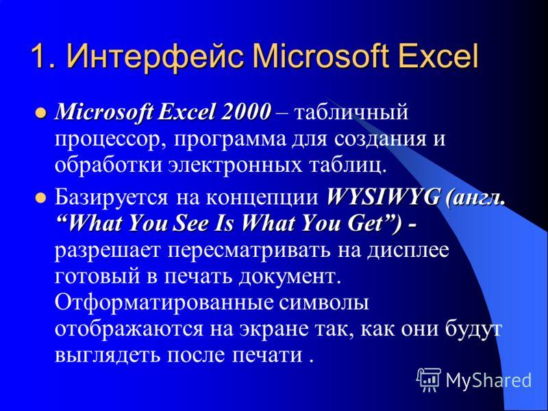 1. Интерфейс Microsoft Excel Miсrosoft Excel 2000 Miсrosoft Excel 2000 – табличный процессор, программа для создания и обработки электронных таблиц. WYSIWYG (англ. What You See Is What You Get) - Базируется на концепции WYSIWYG (англ. What You See Is