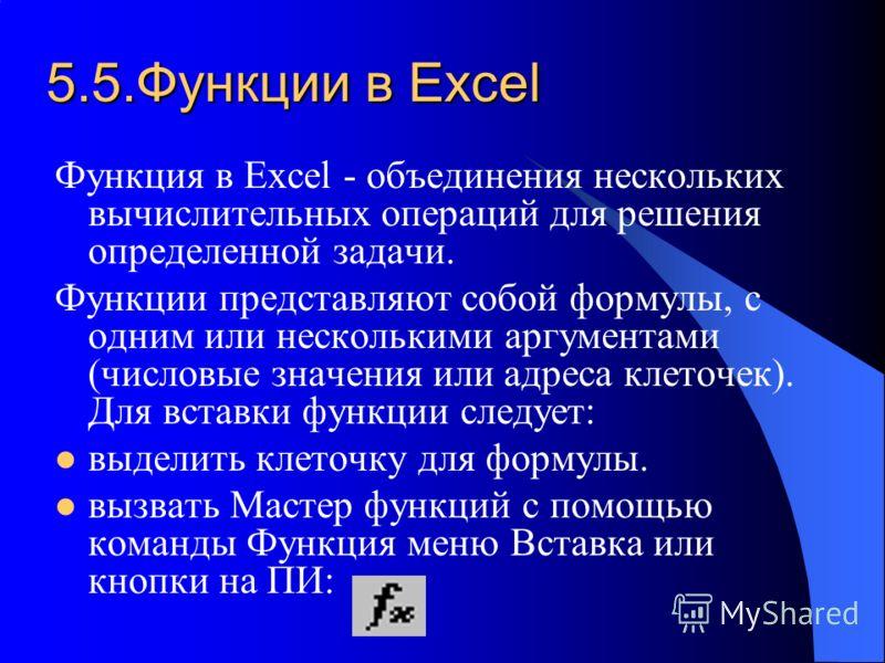 5.5.Функции в Excel Функция в Excel - объединения нескольких вычислительных операций для решения определенной задачи. Функции представляют собой формулы, с одним или несколькими аргументами (числовые значения или адреса клеточек). Для вставки функции