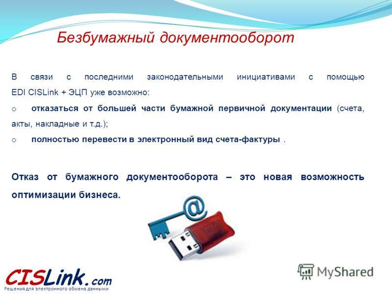 Безбумажный документооборот CISLink. com Решения для электронного обмена данными В связи с последними законодательными инициативами с помощью EDI CISLink + ЭЦП уже возможно: o отказаться от большей части бумажной первичной документации (счета, акты,
