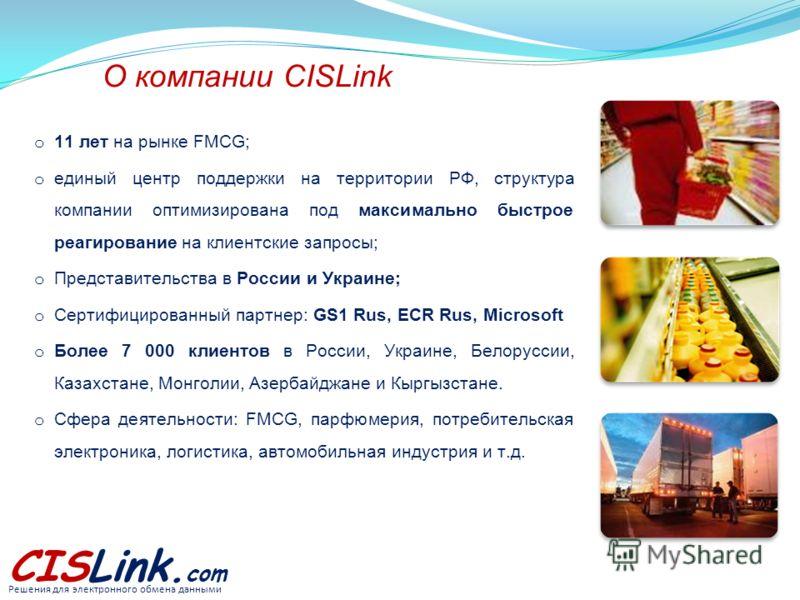 CISLink. com Решения для электронного обмена данными О компании CISLink o 11 лет на рынке FMCG; o единый центр поддержки на территории РФ, структура компании оптимизирована под максимально быстрое реагирование на клиентские запросы; o Представительст