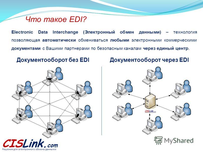 CISLink. com Что такое EDI? Electronic Data Interchange (Электронный обмен данными) – технология позволяющая автоматически обмениваться любыми электронными коммерческими документами с Вашими партнерами по безопасным каналам через единый центр. Решени