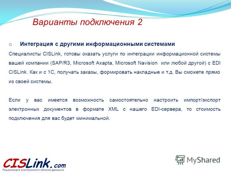 Варианты подключения 2 o Интеграция с другими информационными системами Специалисты CISLink, готовы оказать услуги по интеграции информационной системы вашей компании (SAP/R3, Microsoft Axapta, Microsoft Navision или любой другой) с EDI CISLink. Как