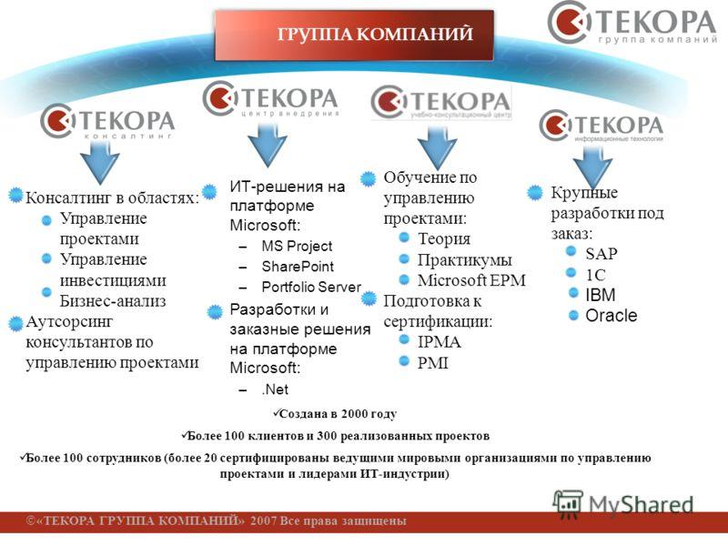 «ТЕКОРА ГРУППА КОМПАНИЙ» 2007 Все права защищены Обучение по управлению проектами: Теория Практикумы Microsoft EPM Подготовка к сертификации: IPMA PMI Крупные разработки под заказ: SAP 1C IBM Oracle Консалтинг в областях: Управление проектами Управле