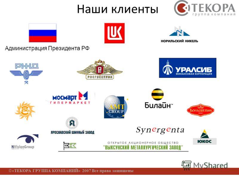 «ТЕКОРА ГРУППА КОМПАНИЙ» 2007 Все права защищены Наши клиенты Администрация Президента РФ