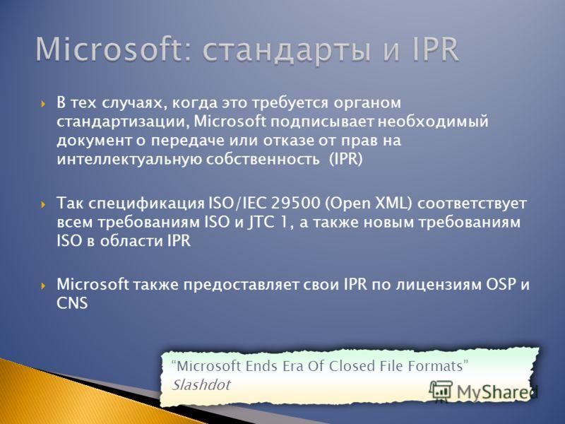 В тех случаях, когда это требуется органом стандартизации, Microsoft подписывает необходимый документ о передаче или отказе от прав на интеллектуальную собственность (IPR) Так спецификация ISO/IEC 29500 (Open XML) соответствует всем требованиям ISO и
