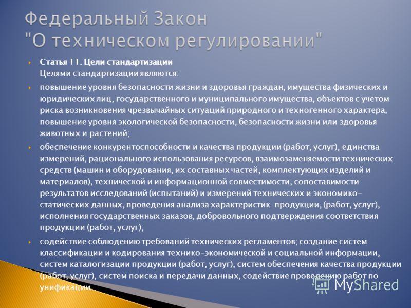 Статья 11. Цели стандартизации Целями стандартизации являются: повышение уровня безопасности жизни и здоровья граждан, имущества физических и юридических лиц, государственного и муниципального имущества, объектов с учетом риска возникновения чрезвыча