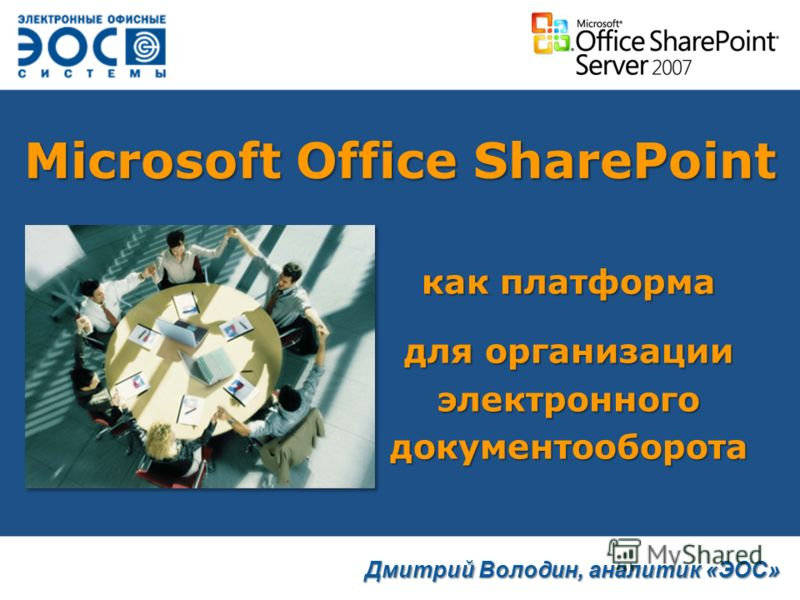Microsoft Office SharePoint как платформа для организации электронного документооборота Дмитрий Володин, аналитик «ЭОС»