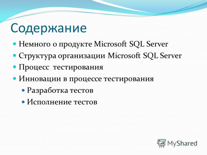 Содержание Немного о продукте Microsoft SQL Server Структура организации Microsoft SQL Server Процесс тестирования Инновации в процессе тестирования Разработка тестов Исполнение тестов
