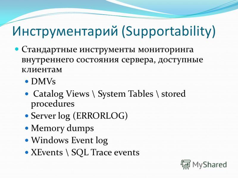 Инструментарий (Supportability) Стандартные инструменты мониторинга внутреннего состояния сервера, доступные клиентам DMVs Catalog Views \ System Tables \ stored procedures Server log (ERRORLOG) Memory dumps Windows Event log XEvents \ SQL Trace even