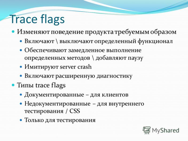 Изменяют поведение продукта требуемым образом Включают \ выключают определенный функционал Обеспечивают замедленное выполнение определенных методов \ добавляют паузу Имитируют server crash Включают расширенную диагностику Типы trace flags Документиро